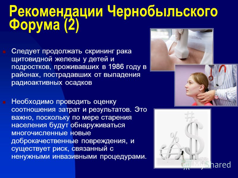 Рекомендации Чернобыльского Форума (2) Следует продолжать скрининг рака щитовидной железы у детей и подростков, проживавших в 1986 году в районах, пострадавших от выпадения радиоактивных осадков Необходимо проводить оценку соотношения затрат и резуль