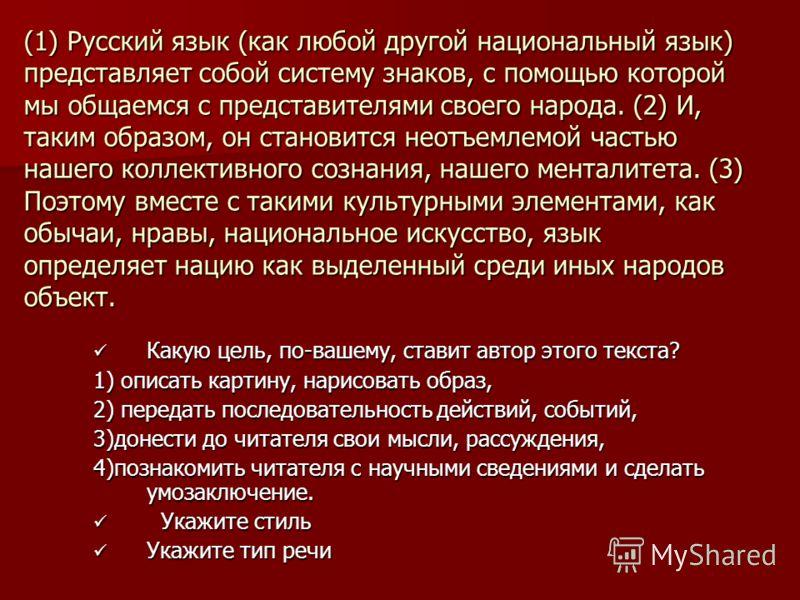 (1) Русский язык (как любой другой национальный язык) представляет собой систему знаков, с помощью которой мы общаемся с представителями своего народа. (2) И, таким образом, он становится неотъемлемой частью нашего коллективного сознания, нашего мент