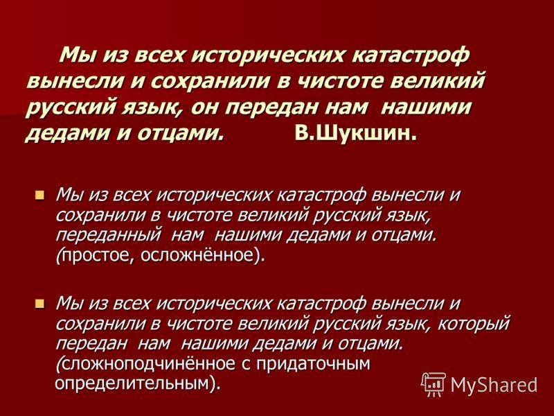 Мы из всех исторических катастроф вынесли и сохранили в чистоте великий русский язык, он передан нам нашими дедами и отцами. В.Шукшин. Мы из всех исторических катастроф вынесли и сохранили в чистоте великий русский язык, он передан нам нашими дедами
