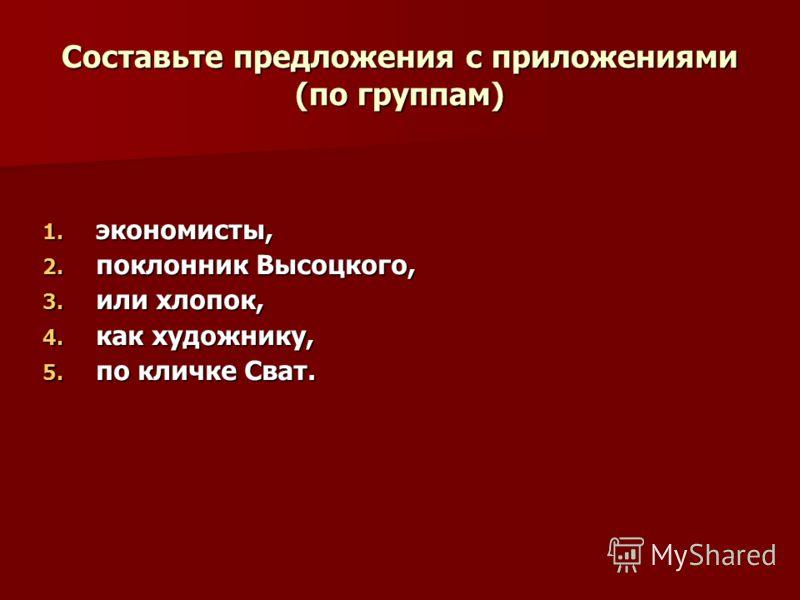 Составьте предложения с приложениями (по группам) 1. экономисты, 2. поклонник Высоцкого, 3. или хлопок, 4. как художнику, 5. по кличке Сват.