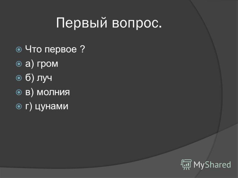 Первый вопрос. Что первое ? а) гром б) луч в) молния г) цунами