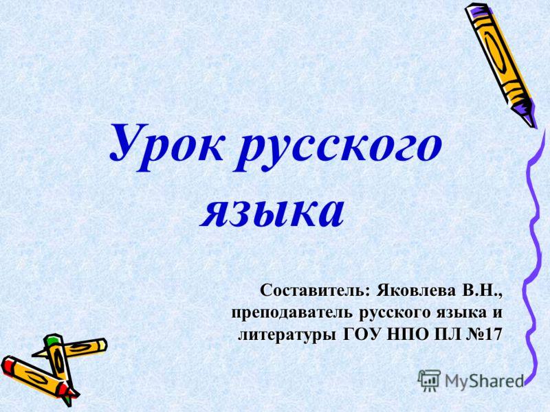 Урок русского языка Составитель: Яковлева В.Н., преподаватель русского языка и литературы ГОУ НПО ПЛ 17