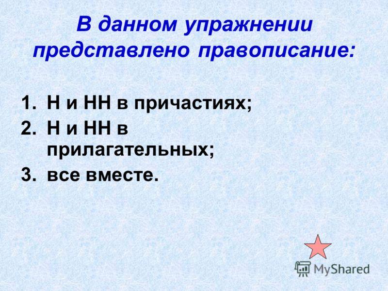 В данном упражнении представлено правописание: 1.Н и НН в причастиях; 2.Н и НН в прилагательных; 3.все вместе.
