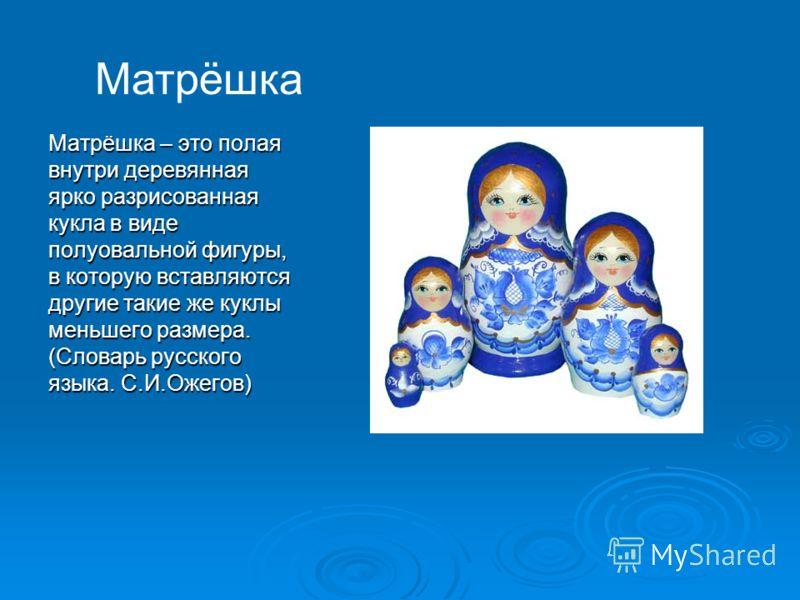 Матрёшка – это полая внутри деревянная ярко разрисованная кукла в виде полуовальной фигуры, в которую вставляются другие такие же куклы меньшего размера. (Словарь русского языка. С.И.Ожегов) Матрёшка
