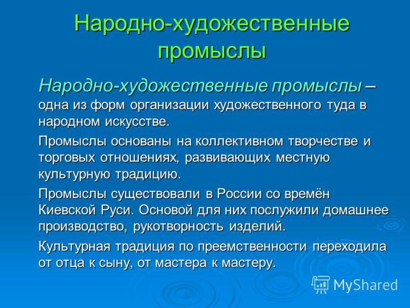 Народно-художественные промыслы – одна из форм организации художественного туда в народном искусстве. Промыслы основаны на коллективном творчестве и торговых отношениях, развивающих местную культурную традицию. Промыслы существовали в России со времё