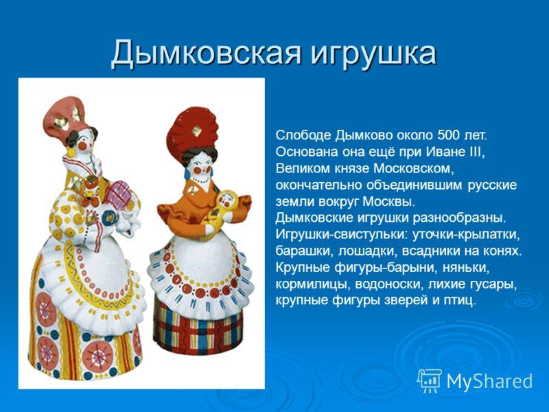 Дымковская игрушка Слободе Дымково около 500 лет. Основана она ещё при Иване III, Великом князе Московском, окончательно объединившим русские земли вокруг Москвы. Дымковские игрушки разнообразны. Игрушки-свистульки: уточки-крылатки, барашки, лошадки,