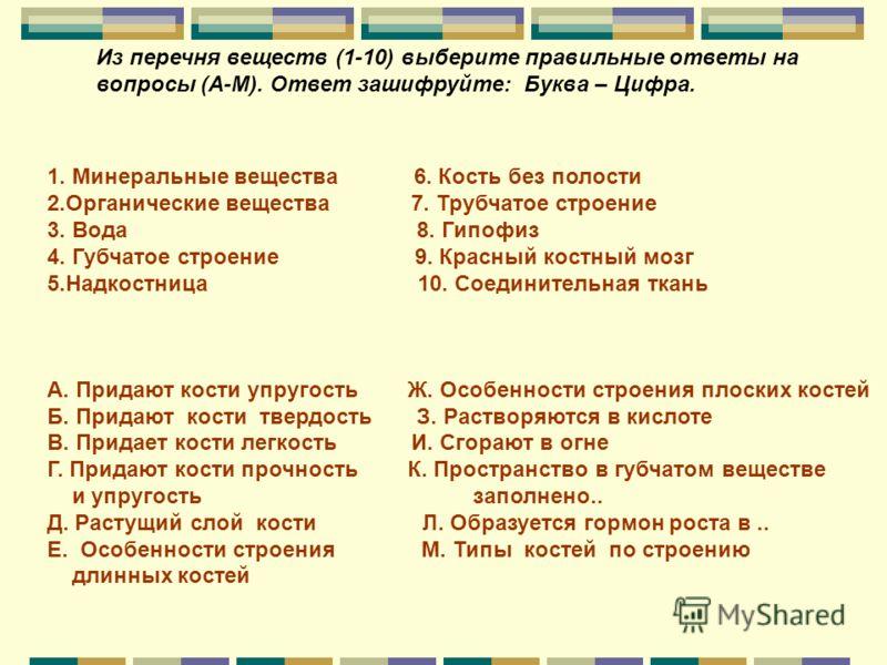 Из перечня веществ (1-10) выберите правильные ответы на вопросы (А-М). Ответ зашифруйте: Буква – Цифра. 1. Минеральные вещества 6. Кость без полости 2.Органические вещества 7. Трубчатое строение 3. Вода 8. Гипофиз 4. Губчатое строение 9. Красный кост