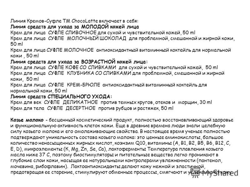 Линия Кремов-Суфле TM ChocoLatte включает в себя: Линия средств для ухода за МОЛОДОЙ кожей лица Крем для лица СУФЛЕ СЛИВОЧНОЕ для сухой и чувствительной кожей, 50 ml Крем для лица СУФЛЕ МОЛОЧНЫЙ ШОКОЛАД для проблемной, смешанной и жирной кожи, 50 ml