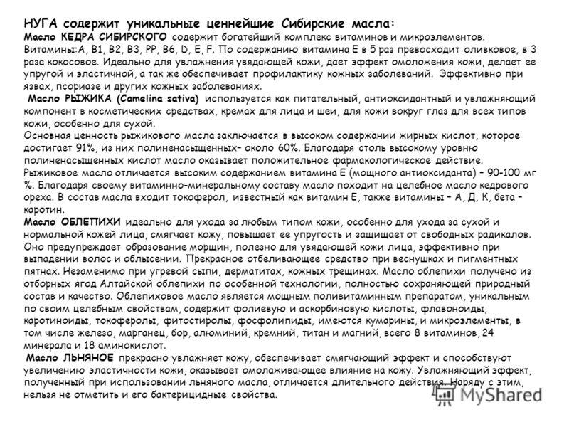 НУГА содержит уникальные ценнейшие Сибирские масла: Масло КЕДРА СИБИРСКОГО содержит богатейший комплекс витаминов и микроэлементов. Витамины:А, В1, В2, В3, РР, В6, D, E, F. По содержанию витамина Е в 5 раз превосходит оливковое, в 3 раза кокосовое. И