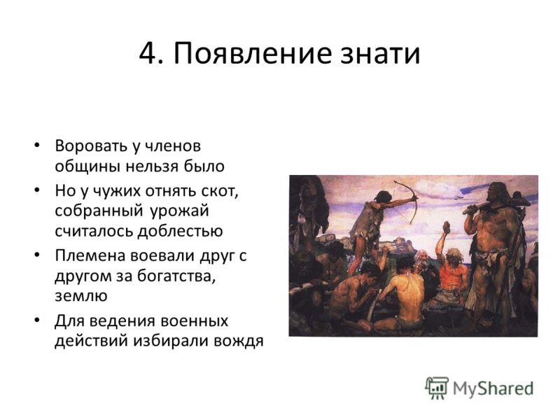 4. Появление знати Воровать у членов общины нельзя было Но у чужих отнять скот, собранный урожай считалось доблестью Племена воевали друг с другом за богатства, землю Для ведения военных действий избирали вождя