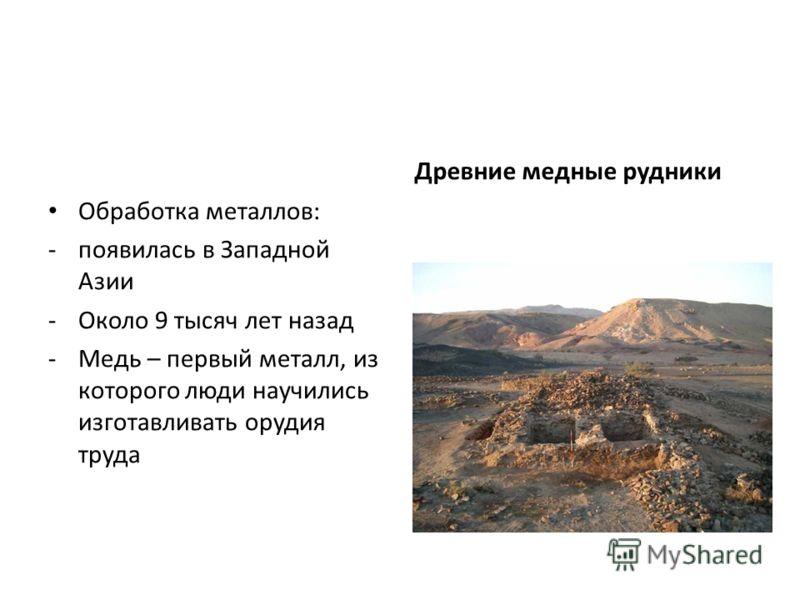 Обработка металлов: -появилась в Западной Азии -Около 9 тысяч лет назад -Медь – первый металл, из которого люди научились изготавливать орудия труда Древние медные рудники