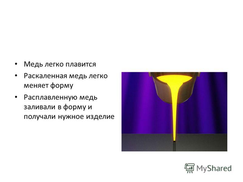 Медь легко плавится Раскаленная медь легко меняет форму Расплавленную медь заливали в форму и получали нужное изделие