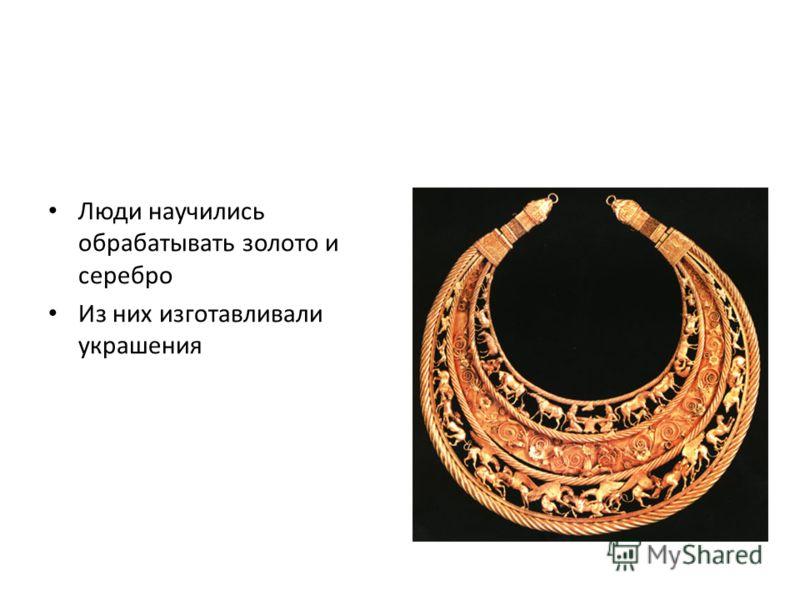 Люди научились обрабатывать золото и серебро Из них изготавливали украшения