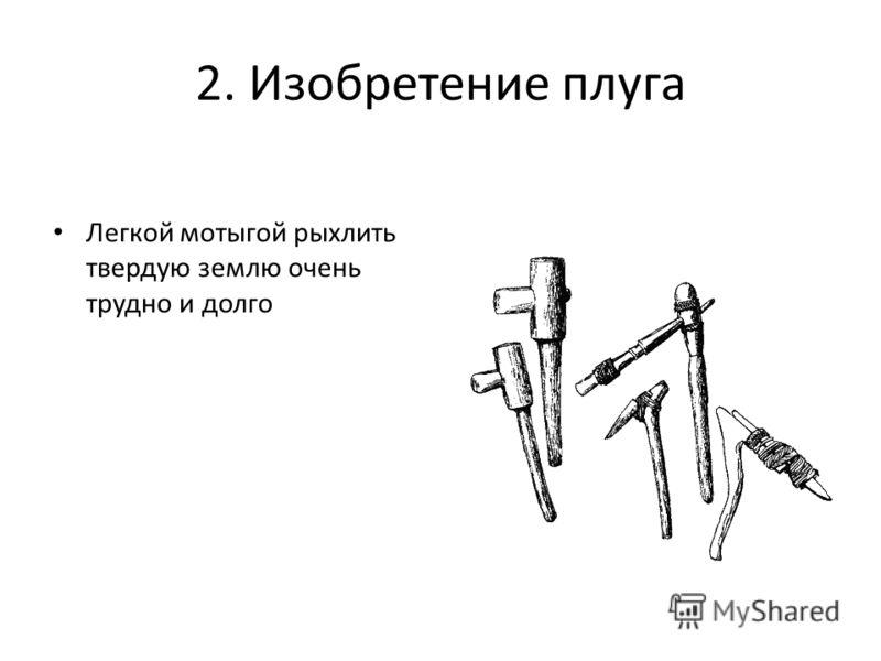 2. Изобретение плуга Легкой мотыгой рыхлить твердую землю очень трудно и долго