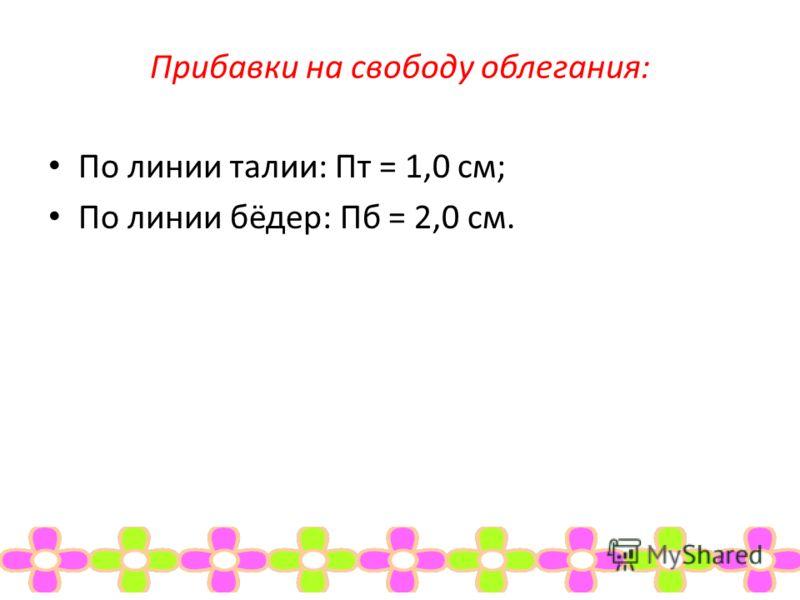 Прибавки на свободу облегания: По линии талии: Пт = 1,0 см; По линии бёдер: Пб = 2,0 см.