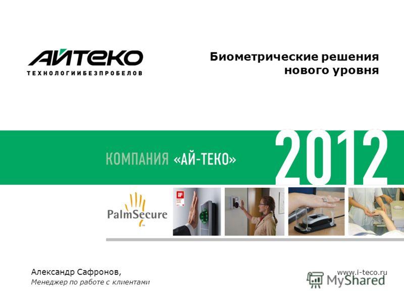 Александр Сафронов, Менеджер по работе с клиентами www.i-teco.ru Биометрические решения нового уровня