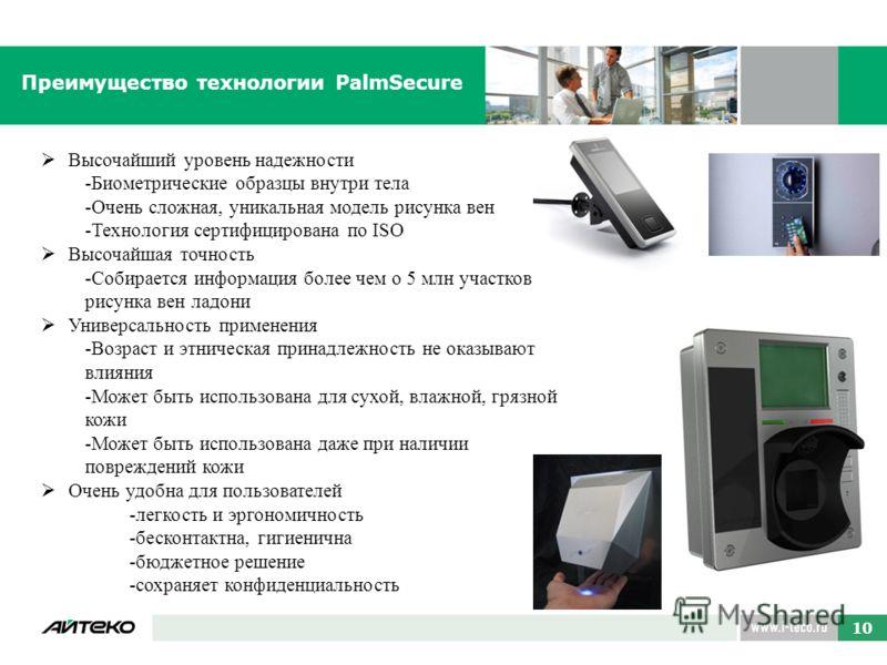 Преимущество технологии PalmSecure Высочайший уровень надежности -Биометрические образцы внутри тела -Очень сложная, уникальная модель рисунка вен -Технология сертифицирована по ISO Высочайшая точность -Собирается информация более чем о 5 млн участко