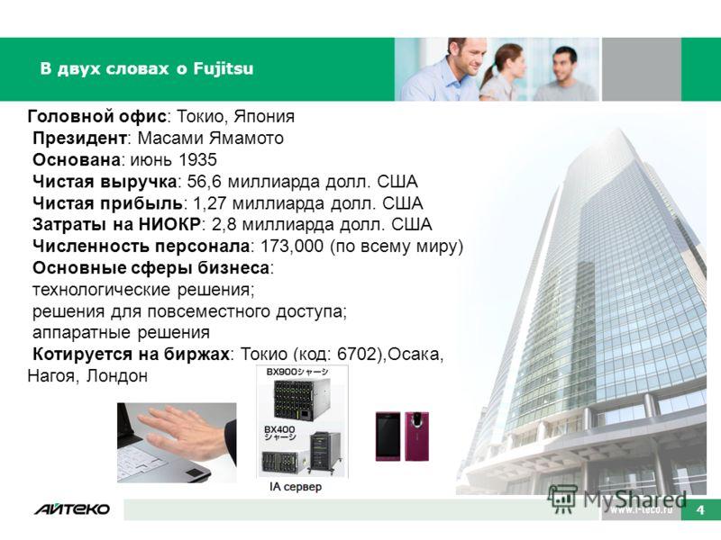 В двух словах о Fujitsu Головной офис: Токио, Япония Президент: Масами Ямамото Основана: июнь 1935 Чистая выручка: 56,6 миллиарда долл. США Чистая прибыль: 1,27 миллиарда долл. США Затраты на НИОКР: 2,8 миллиарда долл. США Численность персонала: 173,