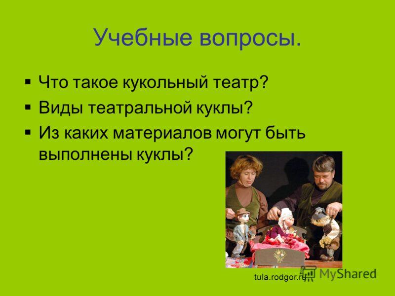 Учебные вопросы. Что такое кукольный театр? Виды театральной куклы? Из каких материалов могут быть выполнены куклы? tula.rodgor.ru