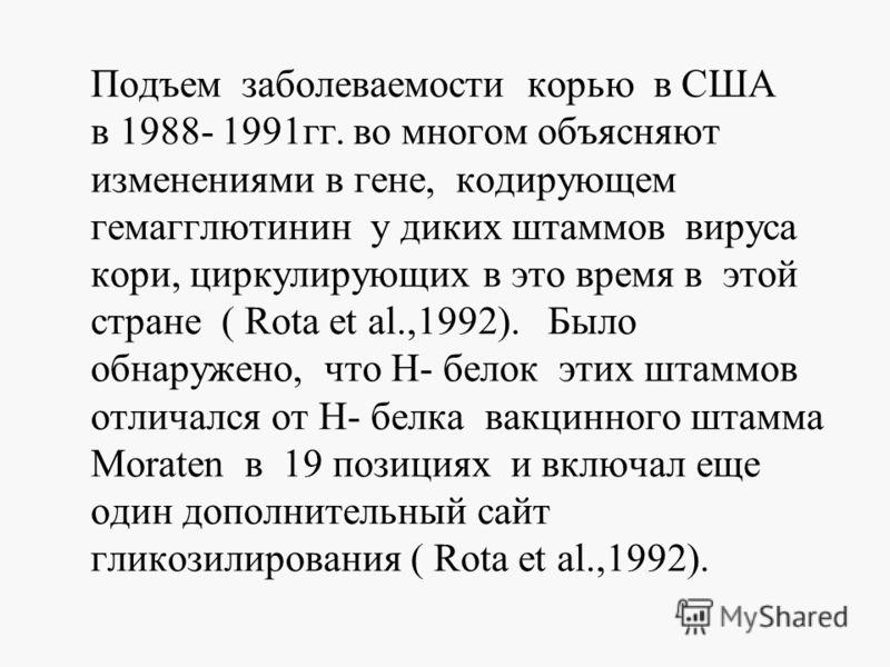 Подъем заболеваемости корью в США в 1988- 1991гг. во многом объясняют изменениями в гене, кодирующем гемагглютинин у диких штаммов вируса кори, циркулирующих в это время в этой стране ( Rota et al.,1992). Было обнаружено, что Н- белок этих штаммов от