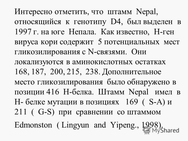 Интересно отметить, что штамм Nepal, относящийся к генотипу D4, был выделен в 1997 г. на юге Непала. Как известно, Н-ген вируса кори содержит 5 потенциальных мест гликозилирования с N-связями. Они локализуются в аминокислотных остатках 168, 187, 200,