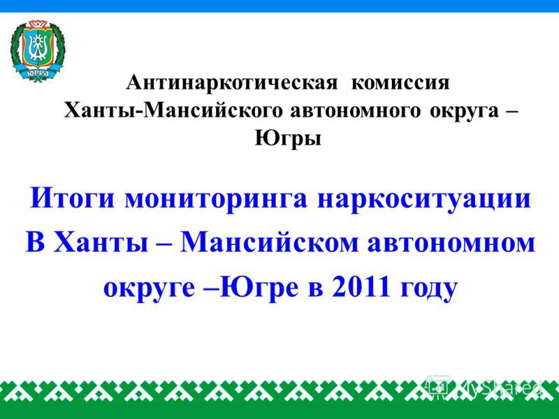 Антинаркотическая комиссия Ханты-Мансийского автономного округа – Югры Итоги мониторинга наркоситуации В Ханты – Мансийском автономном округе –Югре в 2011 году