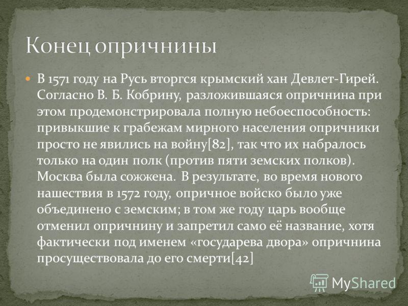 В 1571 году на Русь вторгся крымский хан Девлет-Гирей. Согласно В. Б. Кобрину, разложившаяся опричнина при этом продемонстрировала полную небоеспособность: привыкшие к грабежам мирного населения опричники просто не явились на войну[82], так что их на