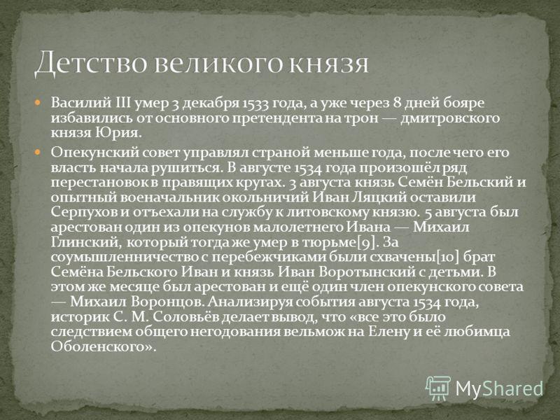 Василий III умер 3 декабря 1533 года, а уже через 8 дней бояре избавились от основного претендента на трон дмитровского князя Юрия. Опекунский совет управлял страной меньше года, после чего его власть начала рушиться. В августе 1534 года произошёл ря