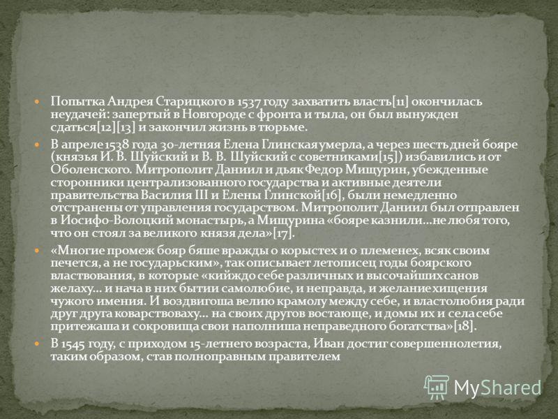 Попытка Андрея Старицкого в 1537 году захватить власть[11] окончилась неудачей: запертый в Новгороде с фронта и тыла, он был вынужден сдаться[12][13] и закончил жизнь в тюрьме. В апреле 1538 года 30-летняя Елена Глинская умерла, а через шесть дней бо
