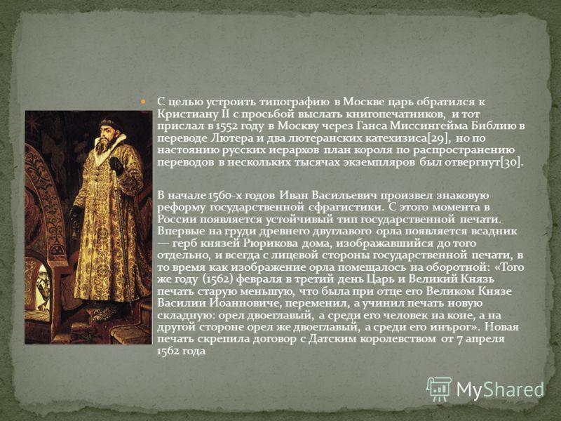 С целью устроить типографию в Москве царь обратился к Кристиану II с просьбой выслать книгопечатников, и тот прислал в 1552 году в Москву через Ганса Миссингейма Библию в переводе Лютера и два лютеранских катехизиса[29], но по настоянию русских иерар