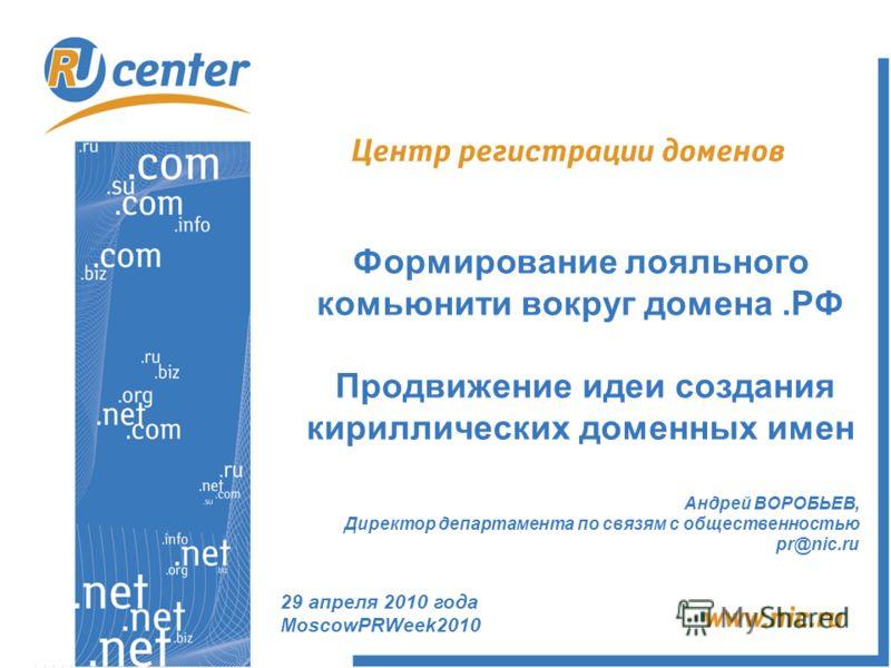 Андрей ВОРОБЬЕВ, Директор департамента по связям с общественностью pr@nic.ru Формирование лояльного комьюнити вокруг домена.РФ Продвижение идеи создания кириллических доменных имен 29 апреля 2010 года MoscowPRWeek2010