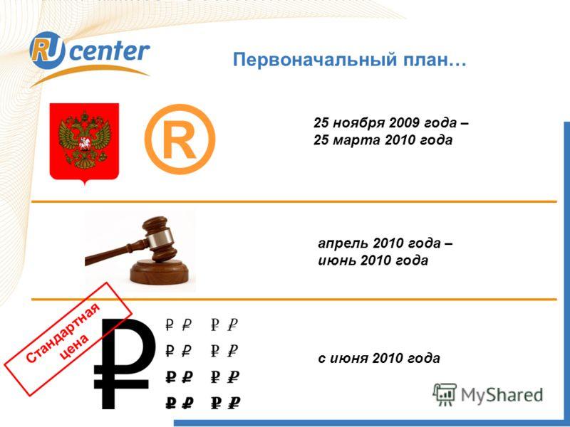 Первоначальный план… ® 25 ноября 2009 года – 25 марта 2010 года апрель 2010 года – июнь 2010 года с июня 2010 года Стандартная цена