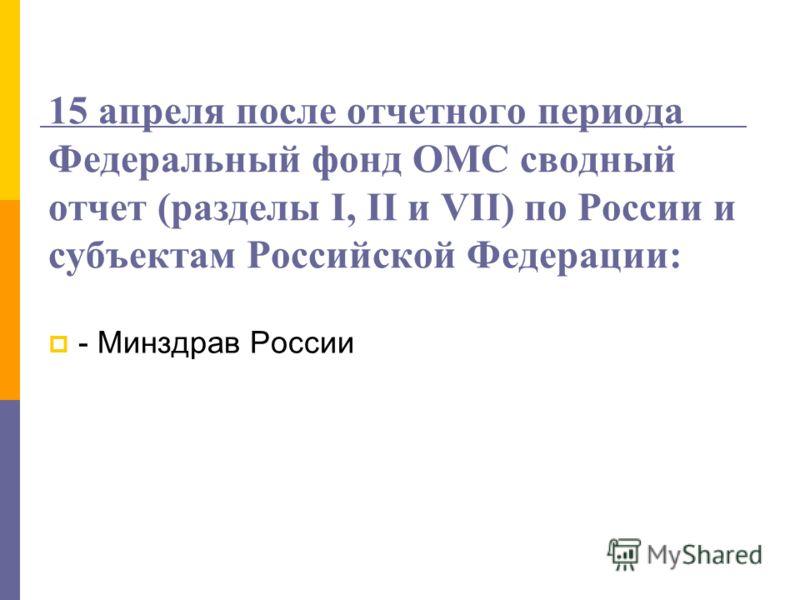 15 апреля после отчетного периода Федеральный фонд ОМС сводный отчет (разделы I, II и VII) по России и субъектам Российской Федерации: - Минздрав России