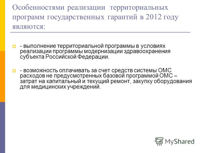 Особенностями реализации территориальных программ государственных гарантий в 2012 году являются: - выполнение территориальной программы в условиях реализации программы модернизации здравоохранения субъекта Российской Федерации. - возможность оплачива