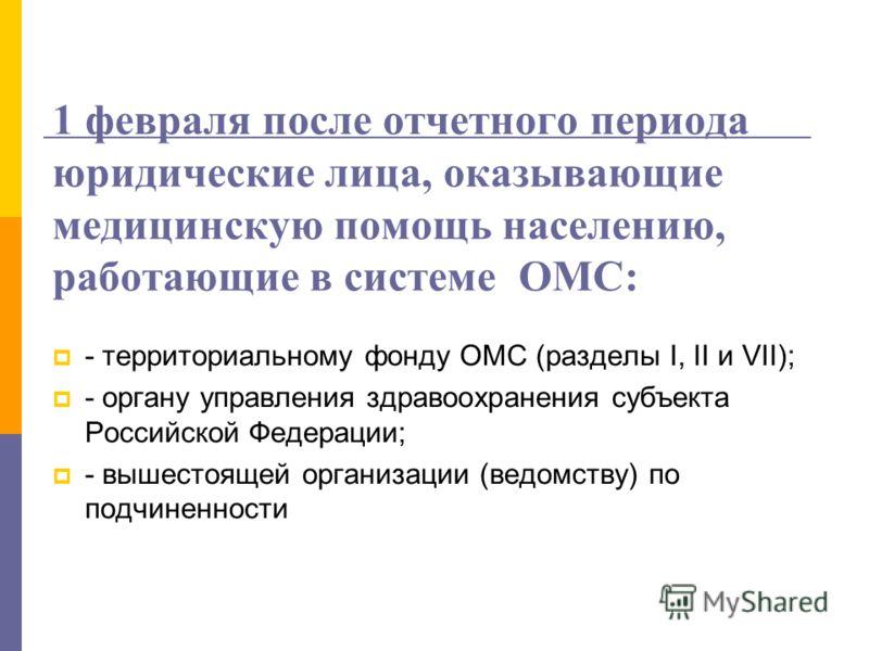 1 февраля после отчетного периода юридические лица, оказывающие медицинскую помощь населению, работающие в системе ОМС: - территориальному фонду ОМС (разделы I, II и VII); - органу управления здравоохранения субъекта Российской Федерации; - вышестоящ