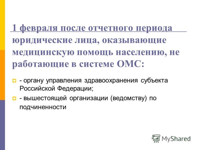 1 февраля после отчетного периода юридические лица, оказывающие медицинскую помощь населению, не работающие в системе ОМС: - органу управления здравоохранения субъекта Российской Федерации; - вышестоящей организации (ведомству) по подчиненности
