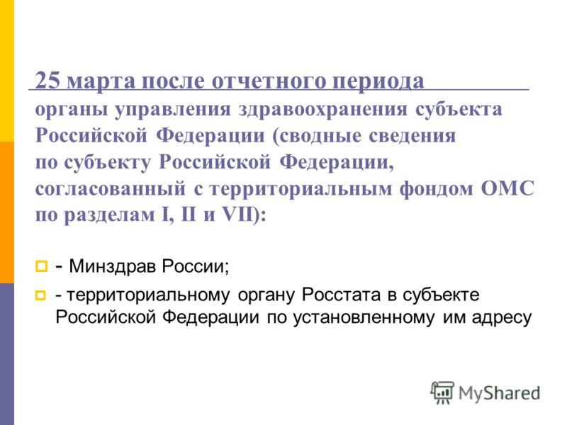 25 марта после отчетного периода органы управления здравоохранения субъекта Российской Федерации (сводные сведения по субъекту Российской Федерации, согласованный с территориальным фондом ОМС по разделам I, II и VII): - Минздрав России; - территориал