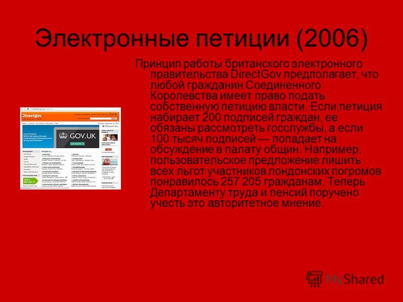 Электронные петиции (2006) Принцип работы британского электронного правительства DirectGov предполагает, что любой гражданин Соединенного Королевства имеет право подать собственную петицию власти. Если петиция набирает 200 подписей граждан, ее обязан