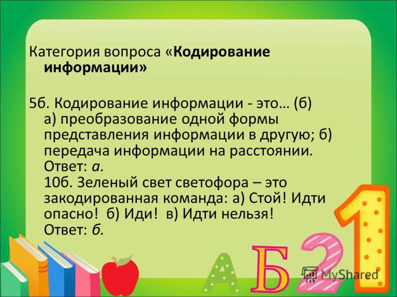Категория вопроса «Кодирование информации» 5б. Кодирование информации - это… (б) а) преобразование одной формы представления информации в другую; б) передача информации на расстоянии. Ответ: а. 10б. Зеленый свет светофора – это закодированная команда