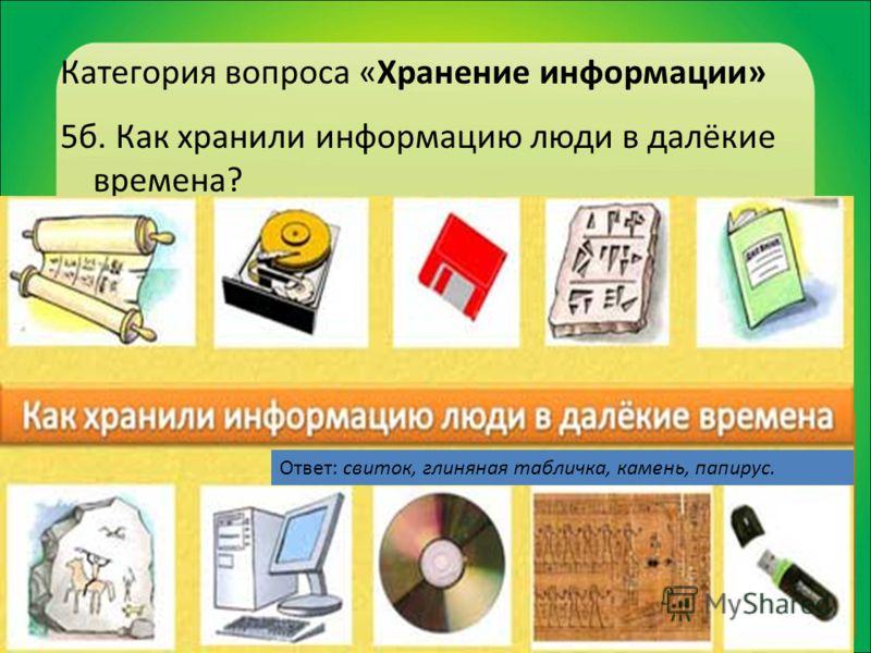 Категория вопроса «Хранение информации» 5б. Как хранили информацию люди в далёкие времена? Ответ: свиток, глиняная табличка, камень, папирус.