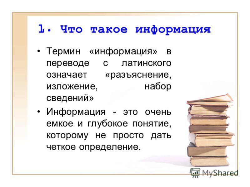 1. Что такое информация Термин «информация» в переводе с латинского означает «разъяснение, изложение, набор сведений» Информация - это очень емкое и глубокое понятие, которому не просто дать четкое определение.