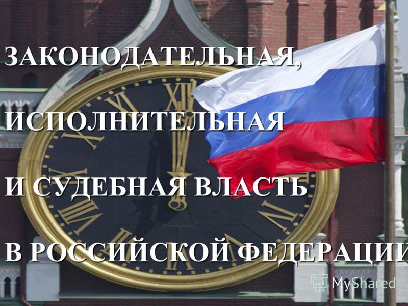 ЗАКОНОДАТЕЛЬНАЯ, ИСПОЛНИТЕЛЬНАЯ И СУДЕБНАЯ ВЛАСТЬ В РОССИЙСКОЙ ФЕДЕРАЦИИ