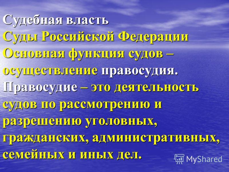 Судебная власть Суды Российской Федерации Основная функция судов – осуществление правосудия. Правосудие – это деятельность судов по рассмотрению и разрешению уголовных, гражданских, административных, семейных и иных дел.