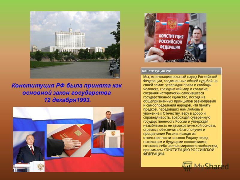 Конституция РФ была принята как основной закон государства 12 декабря1993.