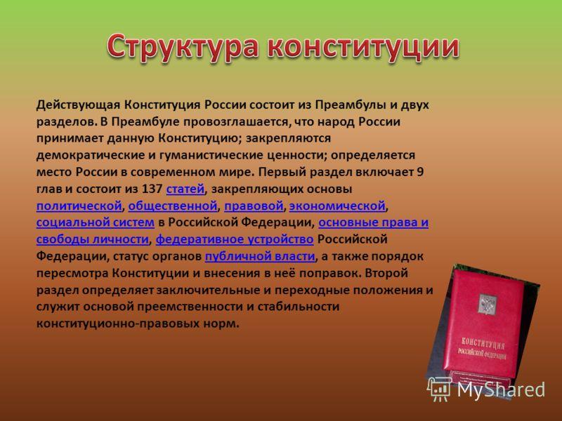 Действующая Конституция России состоит из Преамбулы и двух разделов. В Преамбуле провозглашается, что народ России принимает данную Конституцию; закрепляются демократические и гуманистические ценности; определяется место России в современном мире. Пе