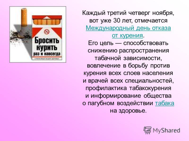 Каждый третий четверг ноября, вот уже 30 лет, отмечается Международный день отказа от курения. Международный день отказа от курения Его цель способствовать снижению распространения табачной зависимости, вовлечение в борьбу против курения всех слоев н