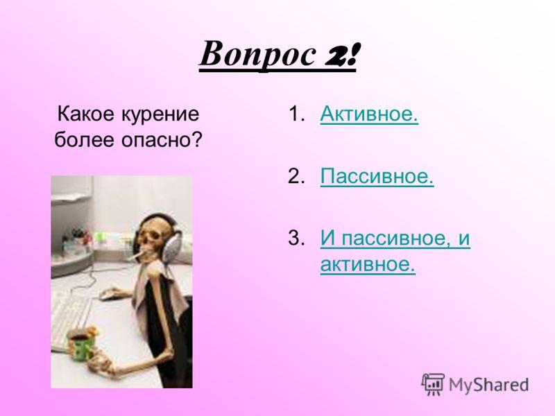 Вопрос 2! Какое курение более опасно? 1.ААктивное. 2.ППассивное. 3.ИИ пассивное, и активное.