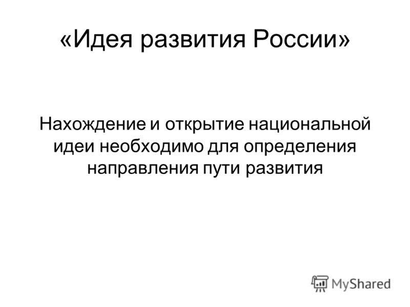«Идея развития России» Нахождение и открытие национальной идеи необходимо для определения направления пути развития
