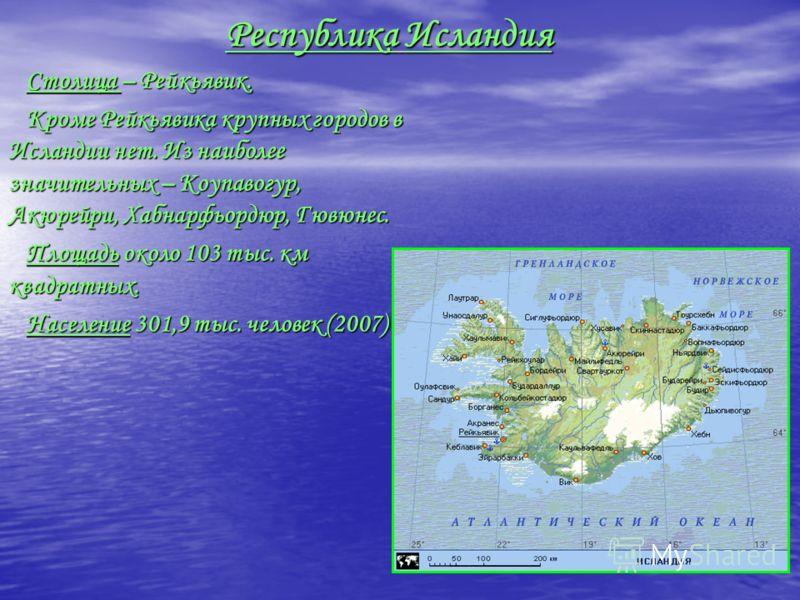 Республика Исландия Столица – Рейкьявик. Столица – Рейкьявик. Кроме Рейкьявика крупных городов в Исландии нет. Из наиболее значительных – Коупавогур, Акюрейри, Хабнарфьордюр, Гювюнес. Кроме Рейкьявика крупных городов в Исландии нет. Из наиболее значи