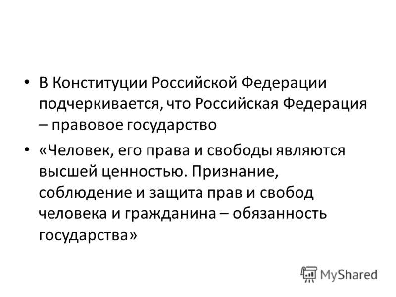 В Конституции Российской Федерации подчеркивается, что Российская Федерация – правовое государство «Человек, его права и свободы являются высшей ценностью. Признание, соблюдение и защита прав и свобод человека и гражданина – обязанность государства»